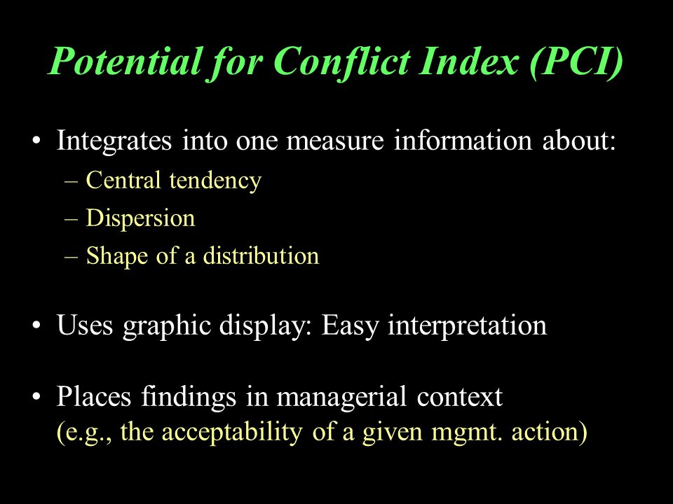 Potential for Conflict Index (PCI) Integrates into one measure information about: –Central tendency –Dispersion –Shape of a distribution Uses graphic display: Easy interpretation Places findings in managerial context (e.g., the acceptability of a given mgmt.