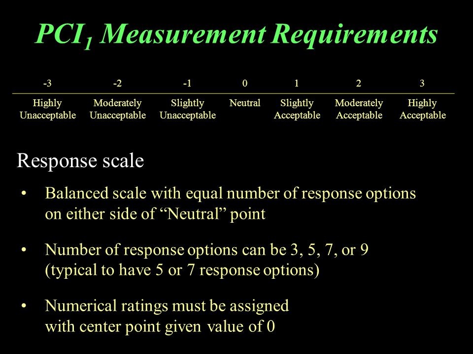 PCI 1 Measurement Requirements Response scale -3-20123 Highly Unacceptable Moderately Unacceptable Slightly Unacceptable NeutralSlightly Acceptable Moderately Acceptable Highly Acceptable Balanced scale with equal number of response options on either side of Neutral point Number of response options can be 3, 5, 7, or 9 (typical to have 5 or 7 response options) Numerical ratings must be assigned with center point given value of 0