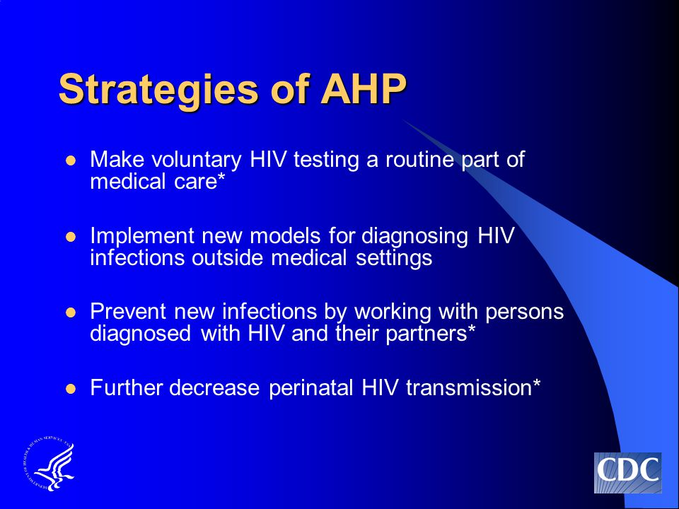 Strategies of AHP Make voluntary HIV testing a routine part of medical care* Implement new models for diagnosing HIV infections outside medical settings Prevent new infections by working with persons diagnosed with HIV and their partners* Further decrease perinatal HIV transmission*