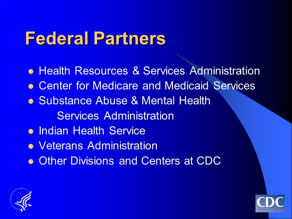 Federal Partners Health Resources & Services Administration Center for Medicare and Medicaid Services Substance Abuse & Mental Health Services Administration Indian Health Service Veterans Administration Other Divisions and Centers at CDC