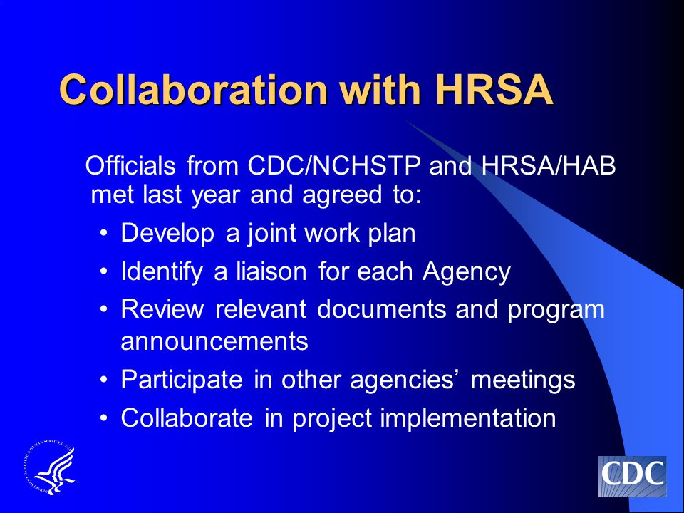 Collaboration with HRSA Officials from CDC/NCHSTP and HRSA/HAB met last year and agreed to: Develop a joint work plan Identify a liaison for each Agency Review relevant documents and program announcements Participate in other agencies' meetings Collaborate in project implementation