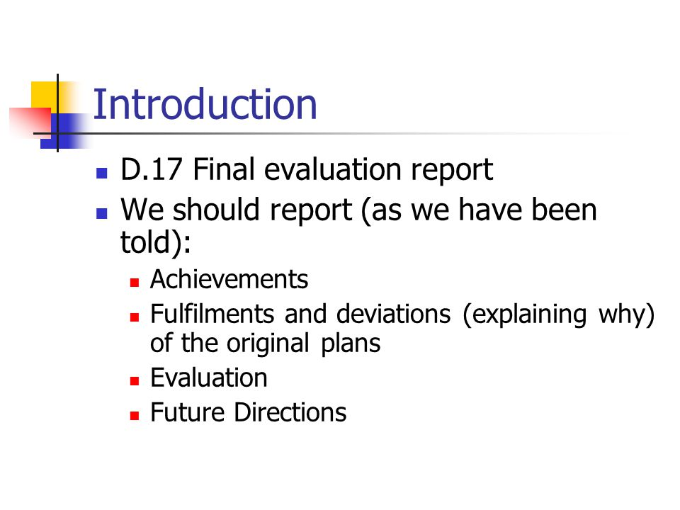 Introduction D.17 Final evaluation report We should report (as we have been told): Achievements Fulfilments and deviations (explaining why) of the original plans Evaluation Future Directions