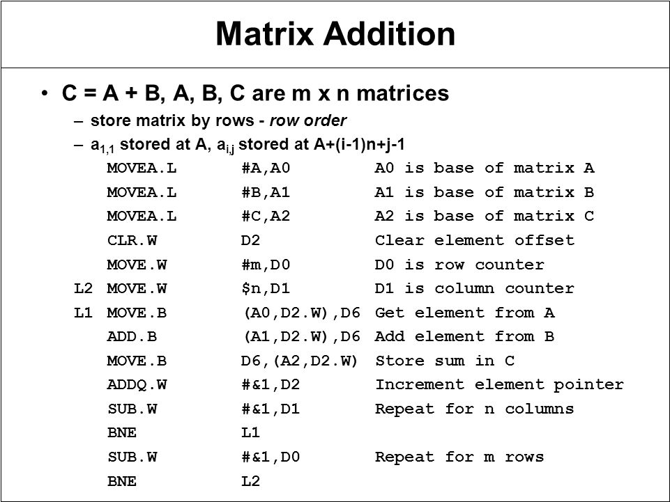 Matrix Addition C = A + B, A, B, C are m x n matrices –store matrix by rows - row order –a 1,1 stored at A, a i,j stored at A+(i-1)n+j-1 MOVEA.L#A,A0A0 is base of matrix A MOVEA.L#B,A1A1 is base of matrix B MOVEA.L#C,A2A2 is base of matrix C CLR.WD2Clear element offset MOVE.W#m,D0D0 is row counter L2MOVE.W$n,D1D1 is column counter L1MOVE.B(A0,D2.W),D6Get element from A ADD.B(A1,D2.W),D6Add element from B MOVE.BD6,(A2,D2.W)Store sum in C ADDQ.W#&1,D2Increment element pointer SUB.W#&1,D1Repeat for n columns BNEL1 SUB.W#&1,D0Repeat for m rows BNEL2