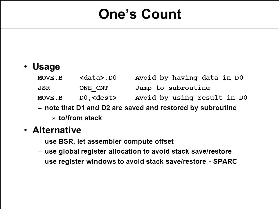 One's Count Usage MOVE.B,D0Avoid by having data in D0 JSRONE_CNTJump to subroutine MOVE.BD0, Avoid by using result in D0 –note that D1 and D2 are saved and restored by subroutine »to/from stack Alternative –use BSR, let assembler compute offset –use global register allocation to avoid stack save/restore –use register windows to avoid stack save/restore - SPARC
