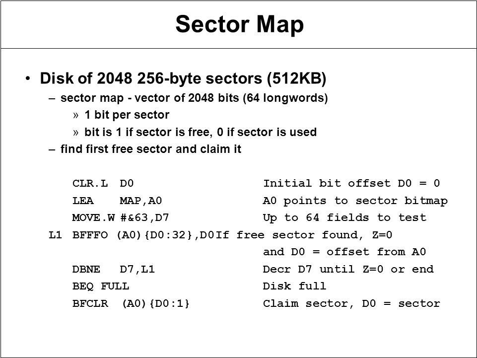 Sector Map Disk of 2048 256-byte sectors (512KB) –sector map - vector of 2048 bits (64 longwords) »1 bit per sector »bit is 1 if sector is free, 0 if sector is used –find first free sector and claim it CLR.LD0Initial bit offset D0 = 0 LEAMAP,A0A0 points to sector bitmap MOVE.W#&63,D7Up to 64 fields to test L1BFFFO (A0){D0:32},D0If free sector found, Z=0 and D0 = offset from A0 DBNED7,L1Decr D7 until Z=0 or end BEQ FULLDisk full BFCLR(A0){D0:1}Claim sector, D0 = sector