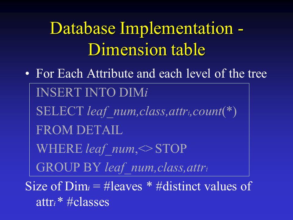 Database Implementation - Dimension table For Each Attribute and each level of the tree INSERT INTO DIMi SELECT leaf_num,class,attr i,count(*) FROM DETAIL WHERE leaf_num,<> STOP GROUP BY leaf_num,class,attr i Size of Dim i = #leaves * #distinct values of attr i * #classes