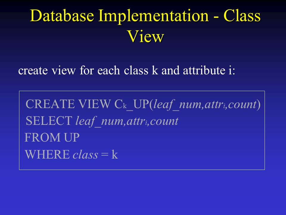 Database Implementation - Class View create view for each class k and attribute i: CREATE VIEW C k _UP(leaf_num,attr i,count) SELECT leaf_num,attr i,count FROM UP WHERE class = k