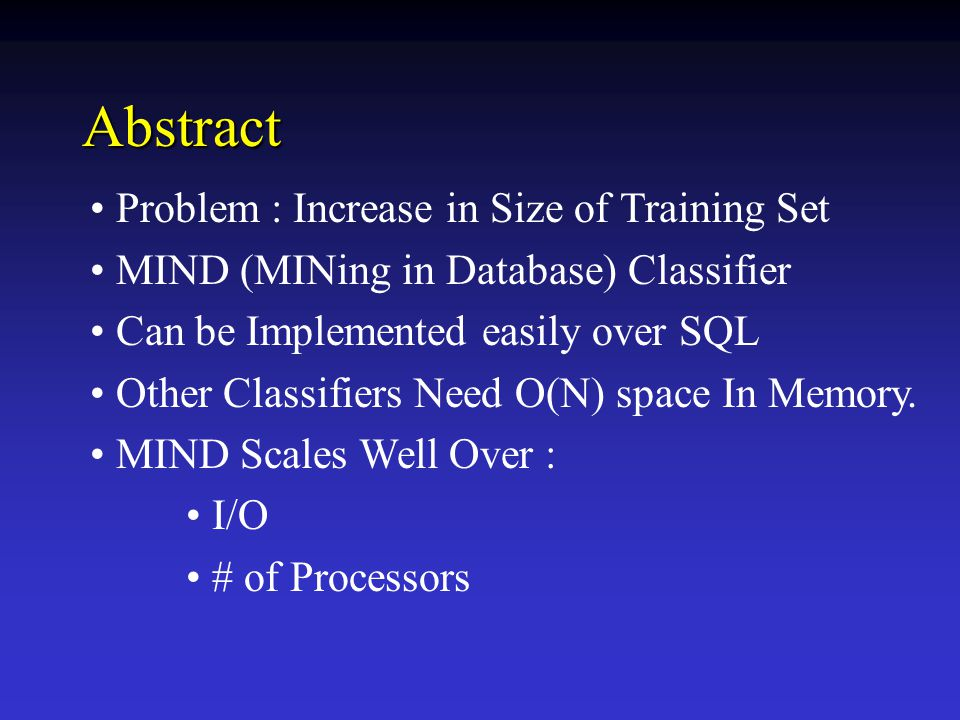 Abstract Problem : Increase in Size of Training Set MIND (MINing in Database) Classifier Can be Implemented easily over SQL Other Classifiers Need O(N) space In Memory.
