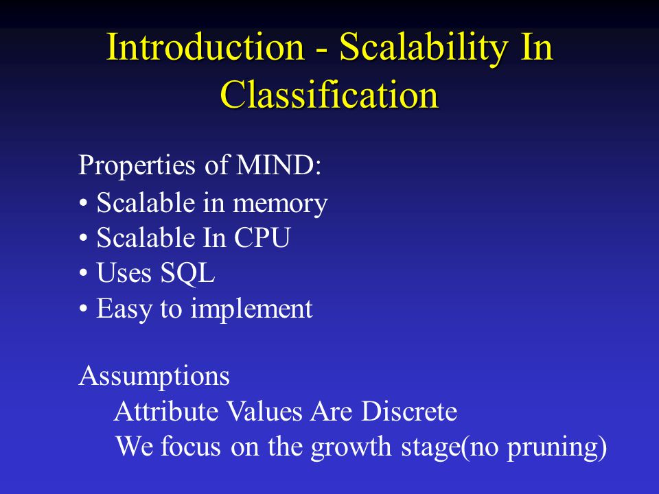 Introduction - Scalability In Classification Properties of MIND: Scalable in memory Scalable In CPU Uses SQL Easy to implement Assumptions Attribute Values Are Discrete We focus on the growth stage(no pruning)