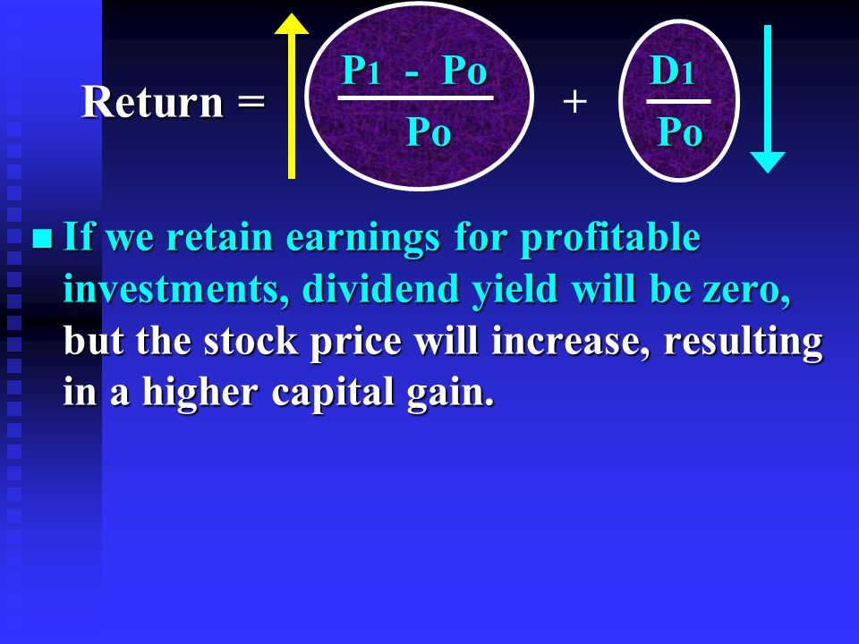 n If we retain earnings for profitable investments, dividend yield will be zero, but the stock price will increase, resulting in a higher capital gain.