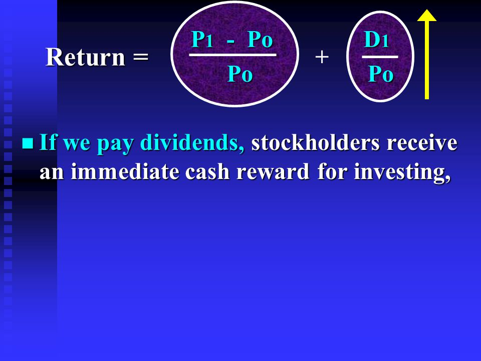 n If we pay dividends, stockholders receive an immediate cash reward for investing, P 1 - Po D 1 P 1 - Po D 1 Po Po Po Po + Return =