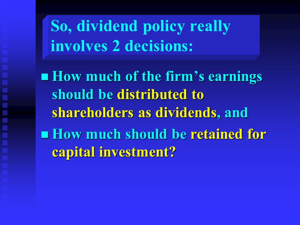 So, dividend policy really involves 2 decisions: n How much of the firm's earnings should be distributed to shareholders as dividends, and n How much should be retained for capital investment