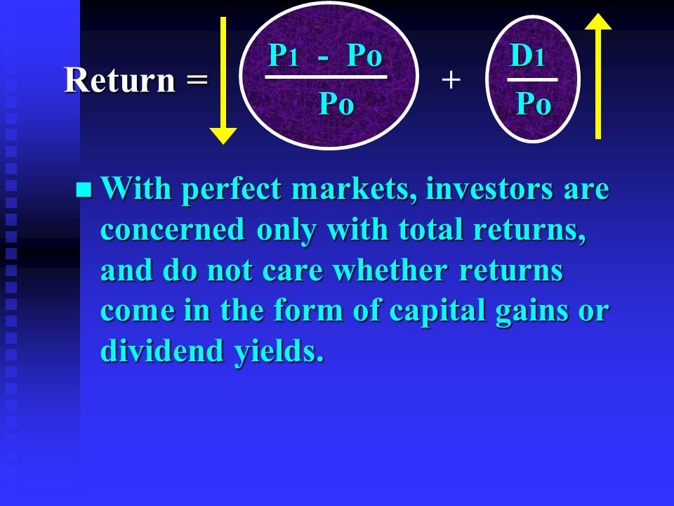n With perfect markets, investors are concerned only with total returns, and do not care whether returns come in the form of capital gains or dividend yields.