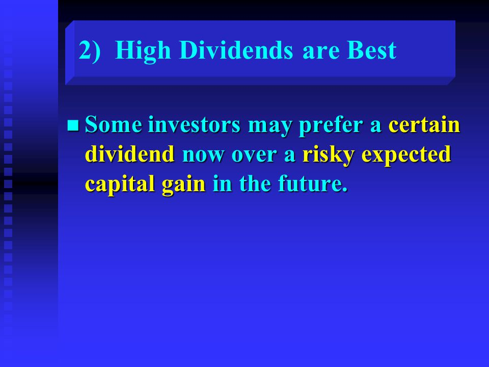 2) High Dividends are Best n Some investors may prefer a certain dividend now over a risky expected capital gain in the future.