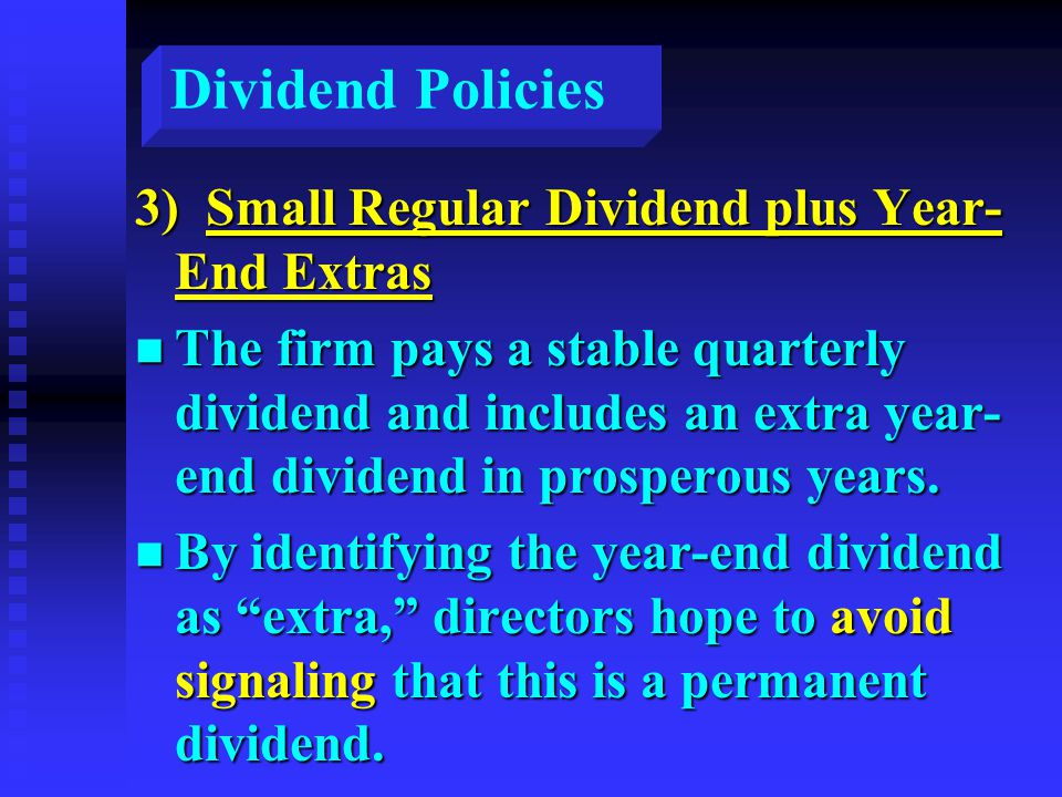 Dividend Policies 3) Small Regular Dividend plus Year- End Extras n The firm pays a stable quarterly dividend and includes an extra year- end dividend in prosperous years.