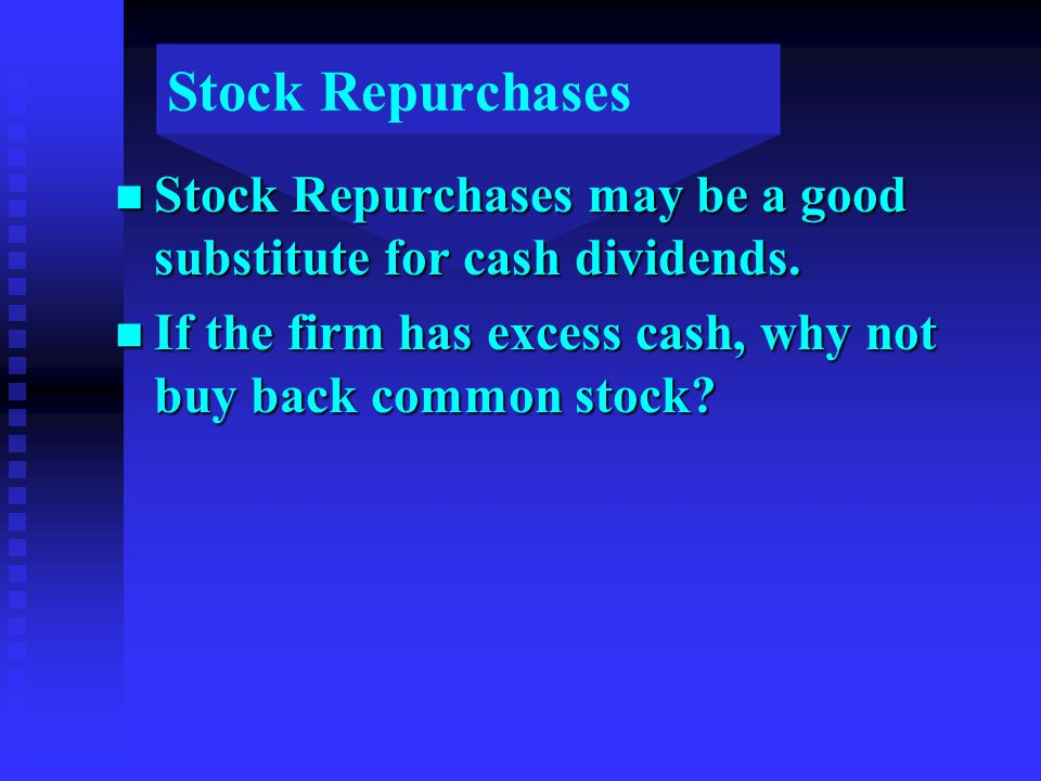 Stock Repurchases n Stock Repurchases may be a good substitute for cash dividends.