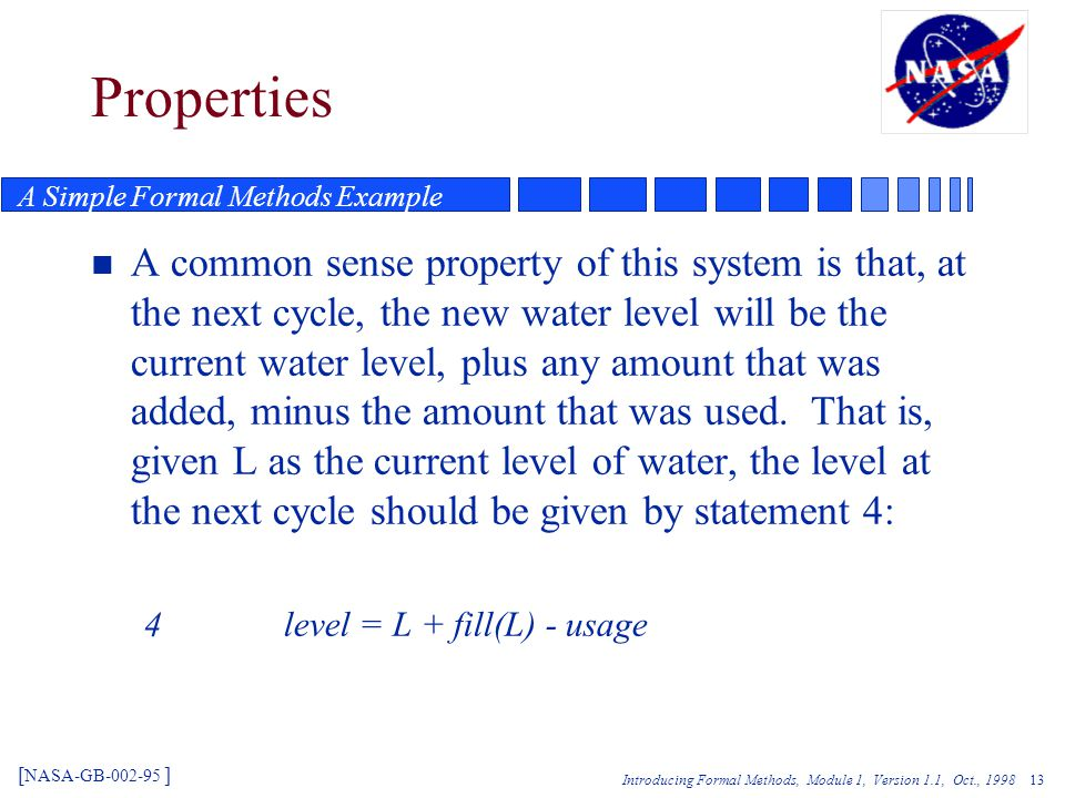 Introducing Formal Methods, Module 1, Version 1.1, Oct., Properties n A common sense property of this system is that, at the next cycle, the new water level will be the current water level, plus any amount that was added, minus the amount that was used.