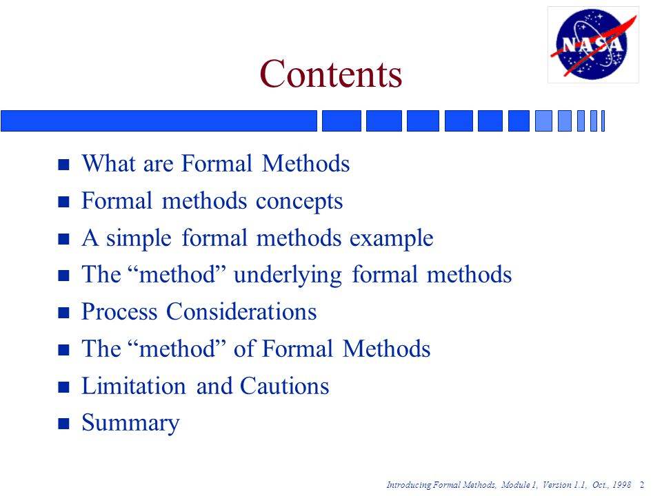 Introducing Formal Methods, Module 1, Version 1.1, Oct., Contents n What are Formal Methods n Formal methods concepts n A simple formal methods example n The method underlying formal methods n Process Considerations n The method of Formal Methods n Limitation and Cautions n Summary