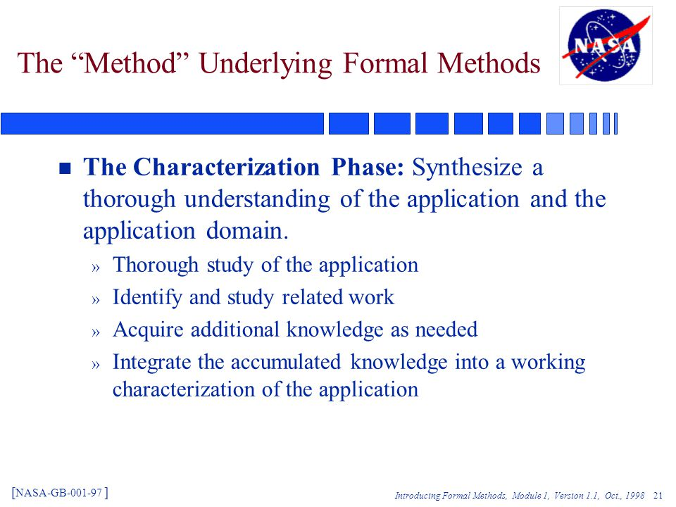 Introducing Formal Methods, Module 1, Version 1.1, Oct., The Method Underlying Formal Methods n The Characterization Phase: Synthesize a thorough understanding of the application and the application domain.