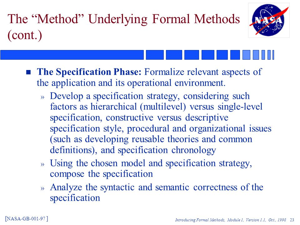 Introducing Formal Methods, Module 1, Version 1.1, Oct., The Method Underlying Formal Methods (cont.) n The Specification Phase: Formalize relevant aspects of the application and its operational environment.