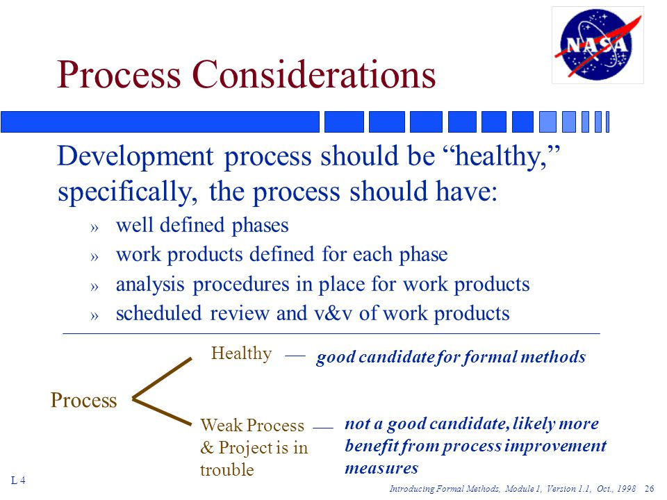 Introducing Formal Methods, Module 1, Version 1.1, Oct., Process Considerations Development process should be healthy, specifically, the process should have: » well defined phases » work products defined for each phase » analysis procedures in place for work products » scheduled review and v&v of work products L 4 Process Healthy good candidate for formal methods Weak Process & Project is in trouble not a good candidate, likely more benefit from process improvement measures