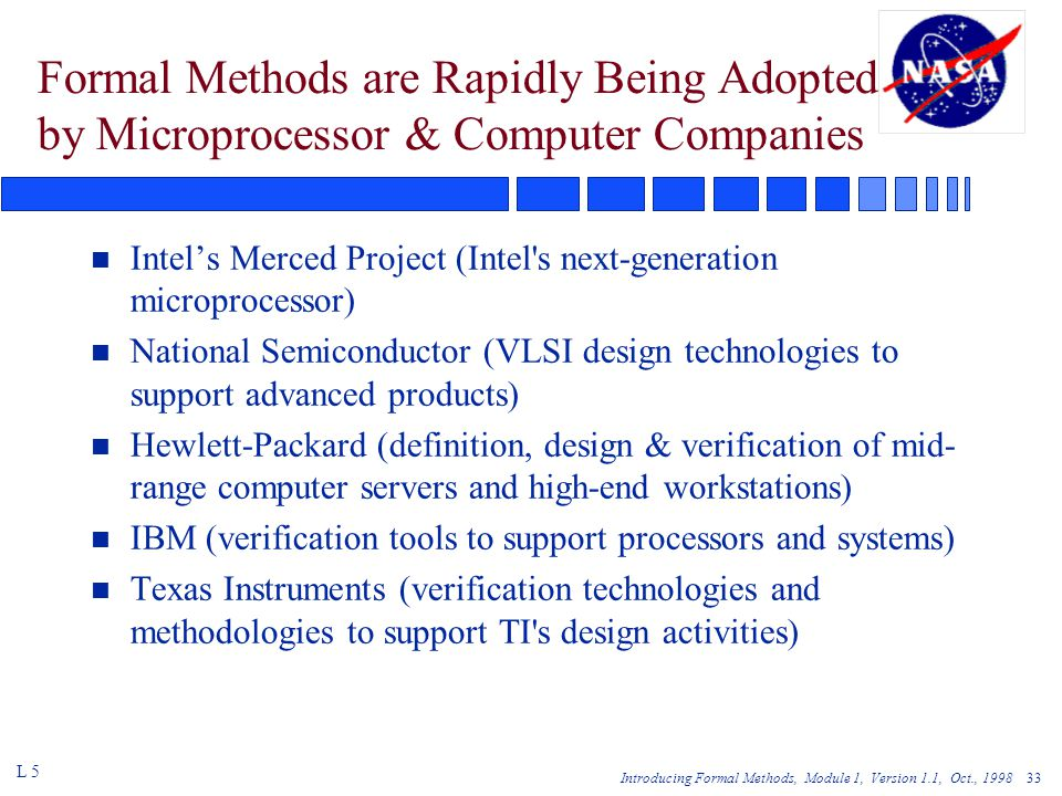 Introducing Formal Methods, Module 1, Version 1.1, Oct., Formal Methods are Rapidly Being Adopted by Microprocessor & Computer Companies n Intel's Merced Project (Intel s next-generation microprocessor) n National Semiconductor (VLSI design technologies to support advanced products) n Hewlett-Packard (definition, design & verification of mid- range computer servers and high-end workstations) n IBM (verification tools to support processors and systems) n Texas Instruments (verification technologies and methodologies to support TI s design activities) L 5