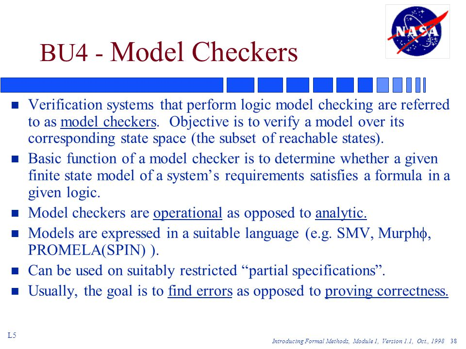 Introducing Formal Methods, Module 1, Version 1.1, Oct., BU4 - Model Checkers n Verification systems that perform logic model checking are referred to as model checkers.