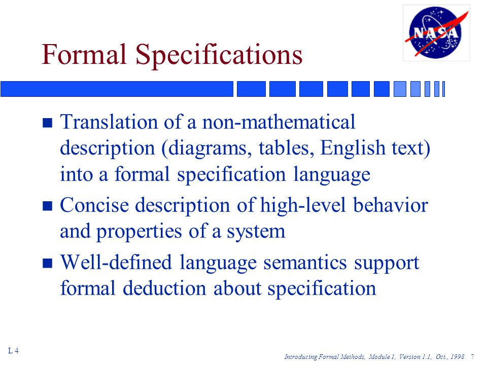 Introducing Formal Methods, Module 1, Version 1.1, Oct., Formal Specifications n Translation of a non-mathematical description (diagrams, tables, English text) into a formal specification language n Concise description of high-level behavior and properties of a system n Well-defined language semantics support formal deduction about specification L 4