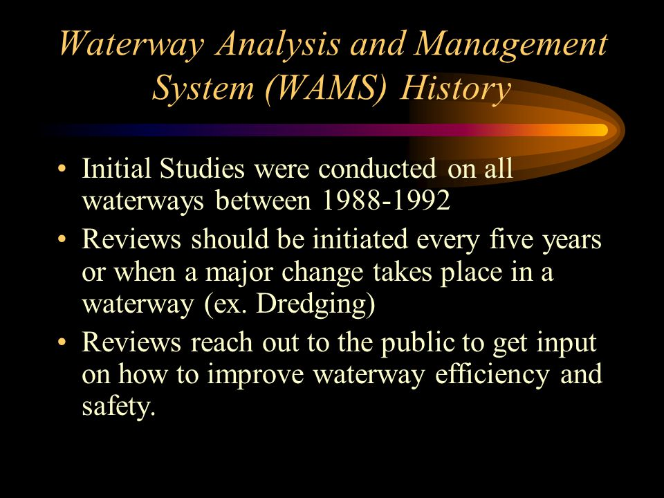 Waterway Analysis and Management System (WAMS) History Initial Studies were conducted on all waterways between 1988-1992 Reviews should be initiated every five years or when a major change takes place in a waterway (ex.