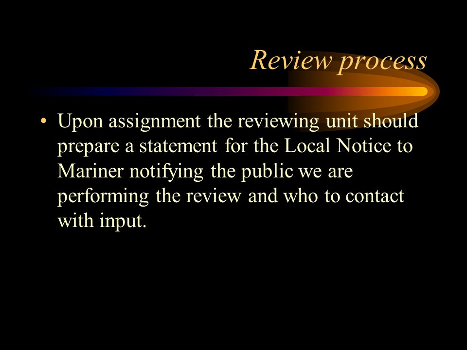 Review process Upon assignment the reviewing unit should prepare a statement for the Local Notice to Mariner notifying the public we are performing the review and who to contact with input.