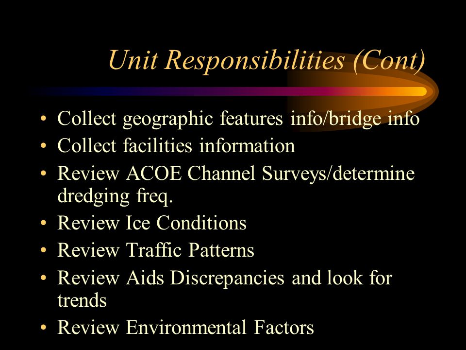 Unit Responsibilities (Cont) Collect geographic features info/bridge info Collect facilities information Review ACOE Channel Surveys/determine dredging freq.