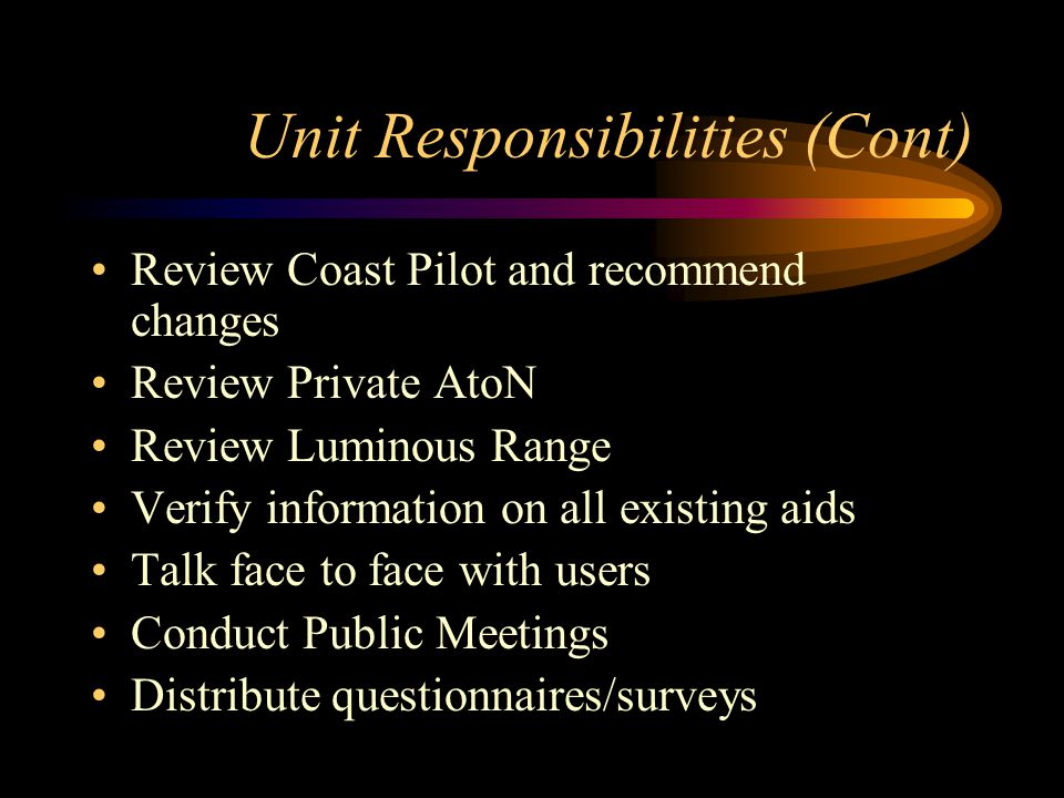 Unit Responsibilities (Cont) Review Coast Pilot and recommend changes Review Private AtoN Review Luminous Range Verify information on all existing aids Talk face to face with users Conduct Public Meetings Distribute questionnaires/surveys