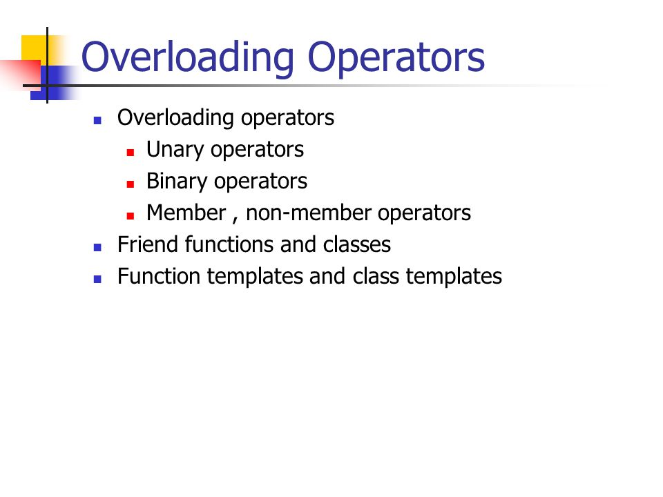 Overloading Operators Overloading operators Unary operators Binary operators Member, non-member operators Friend functions and classes Function templates and class templates