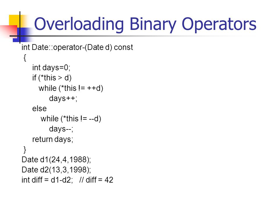 Overloading Binary Operators int Date::operator-(Date d) const { int days=0; if (*this > d) while (*this != ++d) days++; else while (*this != --d) days--; return days; } Date d1(24,4,1988); Date d2(13,3,1998); int diff = d1-d2; // diff = 42