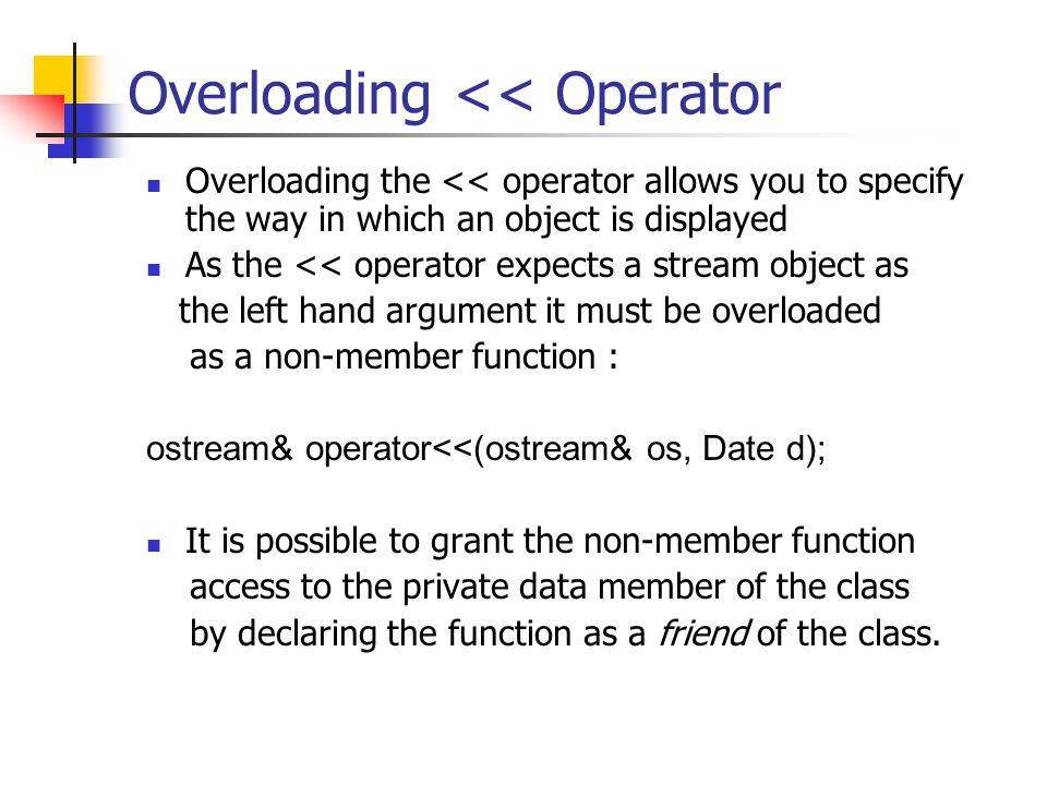 Overloading << Operator Overloading the << operator allows you to specify the way in which an object is displayed As the << operator expects a stream object as the left hand argument it must be overloaded as a non-member function : ostream& operator<<(ostream& os, Date d); It is possible to grant the non-member function access to the private data member of the class by declaring the function as a friend of the class.