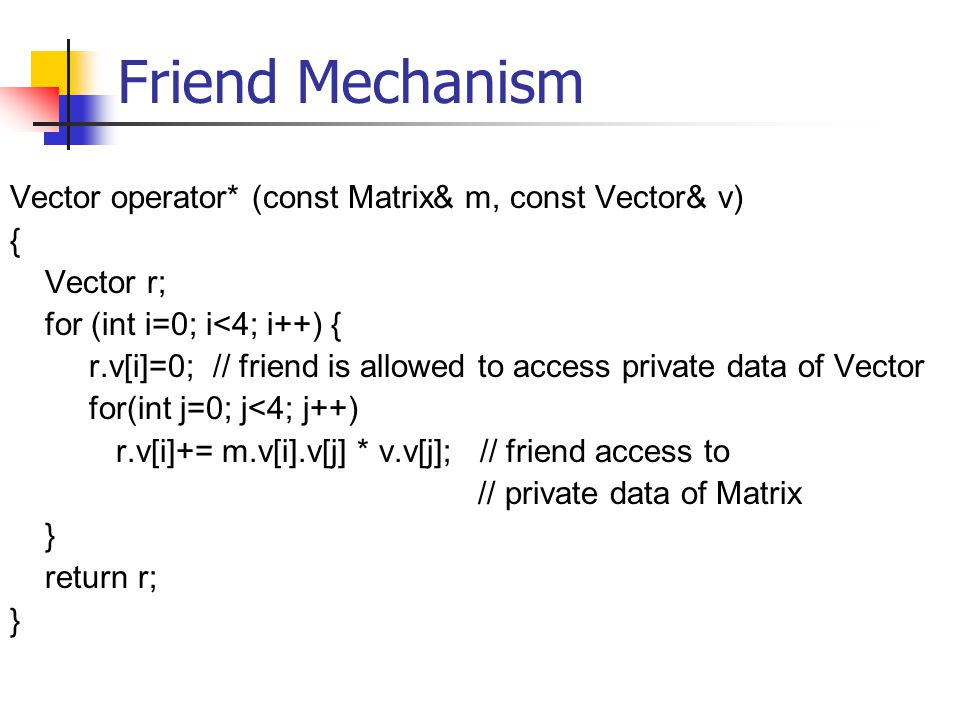 Friend Mechanism Vector operator* (const Matrix& m, const Vector& v) { Vector r; for (int i=0; i<4; i++) { r.v[i]=0; // friend is allowed to access private data of Vector for(int j=0; j<4; j++) r.v[i]+= m.v[i].v[j] * v.v[j]; // friend access to // private data of Matrix } return r; }