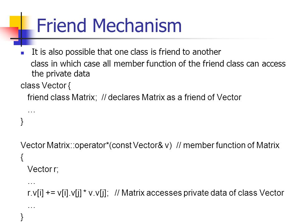 Friend Mechanism It is also possible that one class is friend to another class in which case all member function of the friend class can access the private data class Vector { friend class Matrix; // declares Matrix as a friend of Vector … } Vector Matrix::operator*(const Vector& v) // member function of Matrix { Vector r; … r.v[i] += v[i].v[j] * v.v[j]; // Matrix accesses private data of class Vector … }