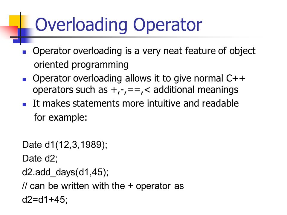 Overloading Operator Operator overloading is a very neat feature of object oriented programming Operator overloading allows it to give normal C++ operators such as +,-,==,< additional meanings It makes statements more intuitive and readable for example: Date d1(12,3,1989); Date d2; d2.add_days(d1,45); // can be written with the + operator as d2=d1+45;