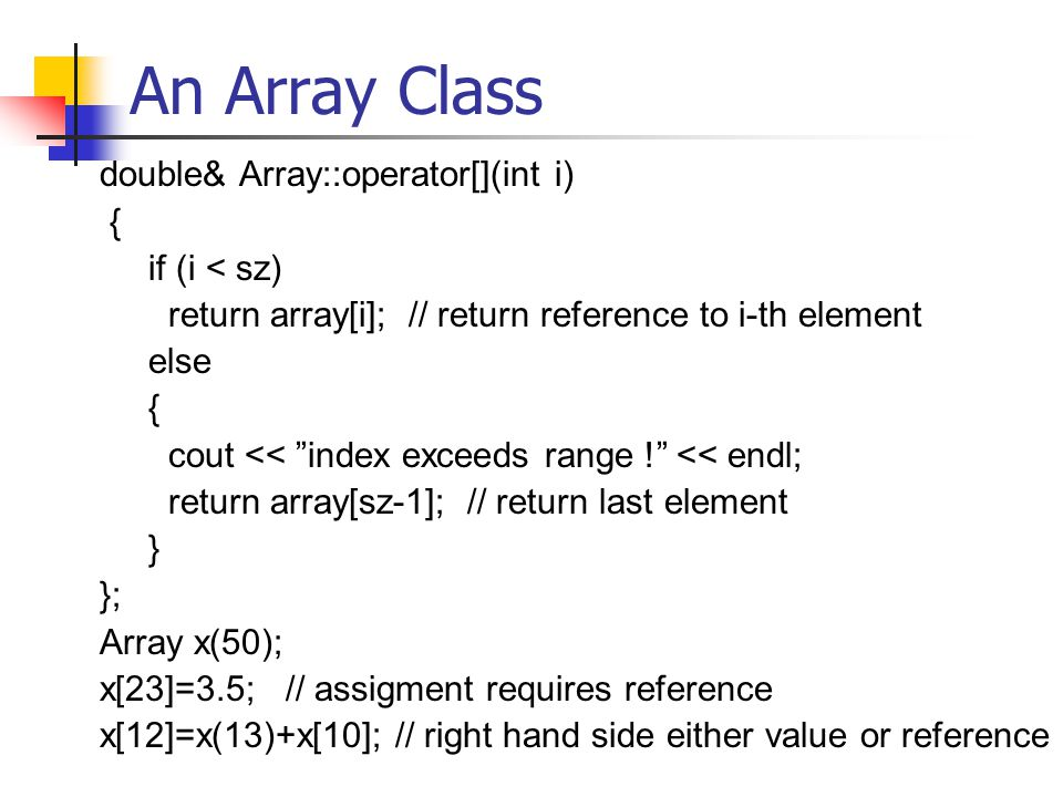 An Array Class double& Array::operator[](int i) { if (i < sz) return array[i]; // return reference to i-th element else { cout << index exceeds range ! << endl; return array[sz-1]; // return last element } }; Array x(50); x[23]=3.5; // assigment requires reference x[12]=x(13)+x[10]; // right hand side either value or reference
