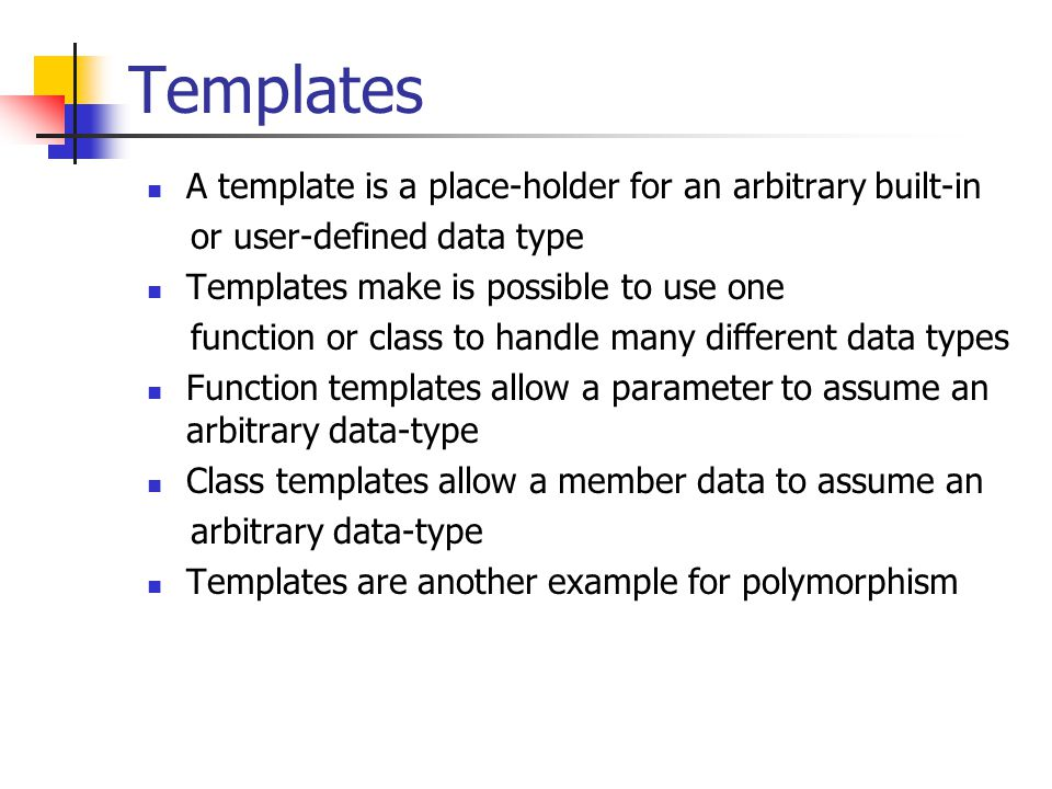 Templates A template is a place-holder for an arbitrary built-in or user-defined data type Templates make is possible to use one function or class to handle many different data types Function templates allow a parameter to assume an arbitrary data-type Class templates allow a member data to assume an arbitrary data-type Templates are another example for polymorphism