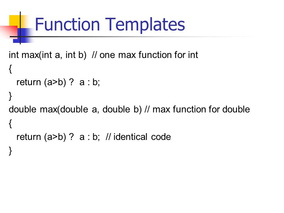 Function Templates int max(int a, int b) // one max function for int { return (a>b) .
