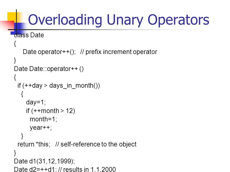 Overloading Unary Operators class Date { Date operator++(); // prefix increment operator } Date Date::operator++ () { if (++day > days_in_month()) { day=1; if (++month > 12) month=1; year++; } return *this; // self-reference to the object } Date d1(31,12,1999); Date d2=++d1; // results in 1.1.2000
