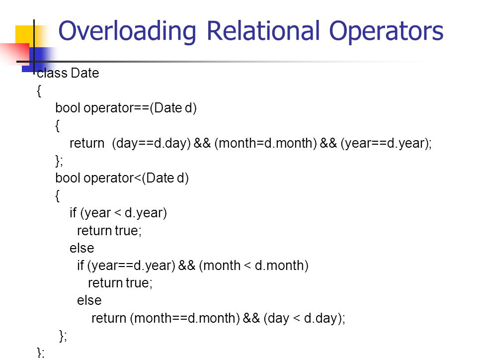Overloading Relational Operators class Date { bool operator==(Date d) { return (day==d.day) && (month=d.month) && (year==d.year); }; bool operator<(Date d) { if (year < d.year) return true; else if (year==d.year) && (month < d.month) return true; else return (month==d.month) && (day < d.day); };