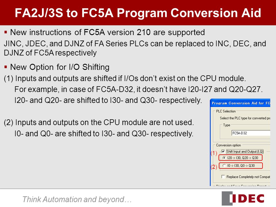 Think Automation and beyond… FA2J/3S to FC5A Program Conversion Aid  New instructions of FC5A version 210 are supported JINC, JDEC, and DJNZ of FA Series PLCs can be replaced to INC, DEC, and DJNZ of FC5A respectively (1) (2)  New Option for I/O Shifting (1) Inputs and outputs are shifted if I/Os don't exist on the CPU module.