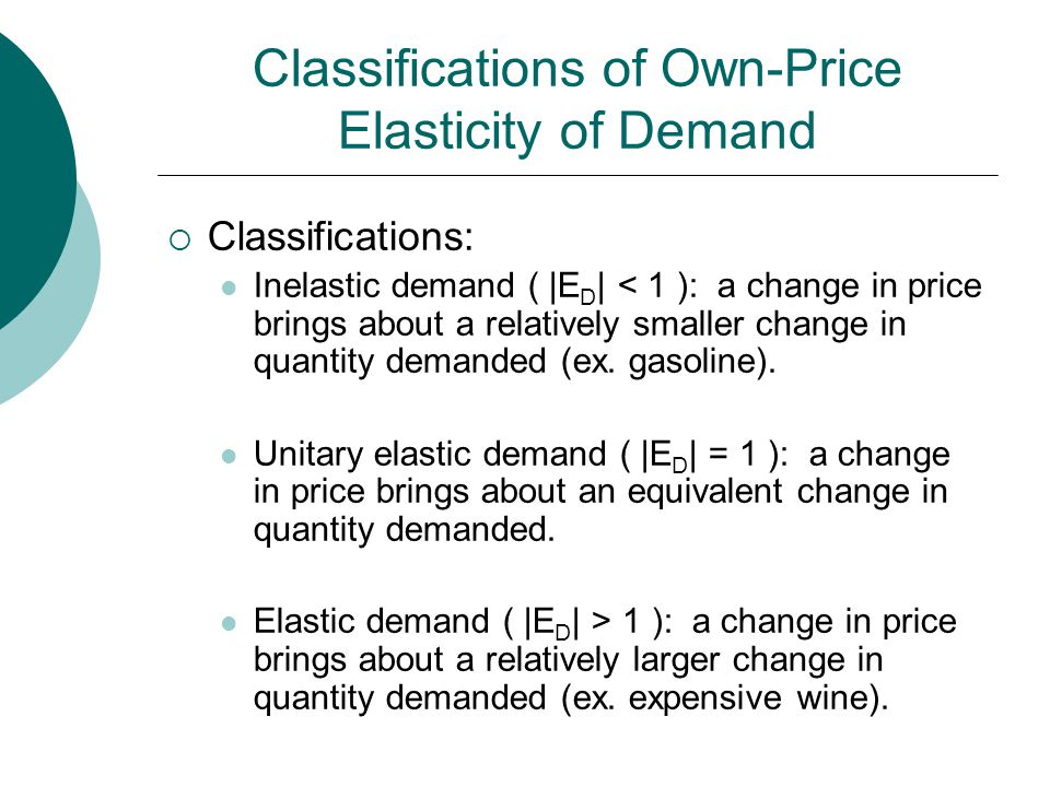 Classifications of Own-Price Elasticity of Demand  Classifications: Inelastic demand ( |E D | < 1 ): a change in price brings about a relatively smaller change in quantity demanded (ex.
