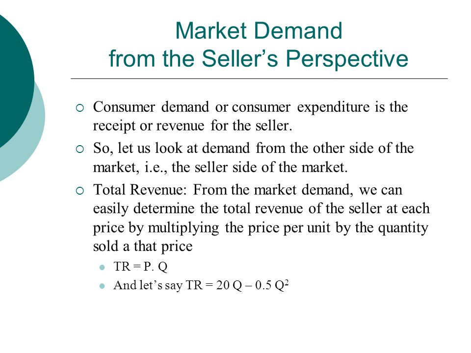 Market Demand from the Seller's Perspective  Consumer demand or consumer expenditure is the receipt or revenue for the seller.