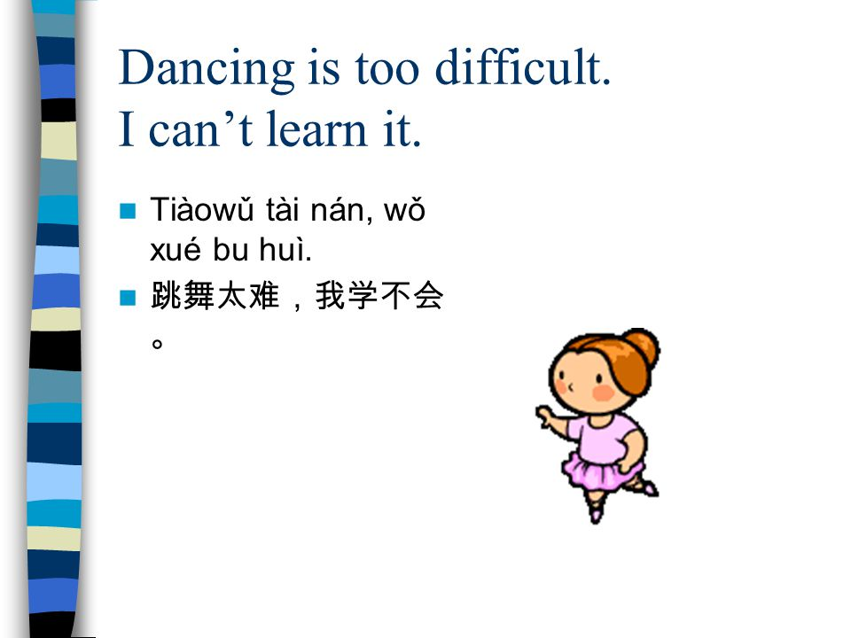 Dancing is too difficult. I can't learn it. Tiàowǔ tài nán, wǒ xué bu huì. 跳舞太难,我学不会 。