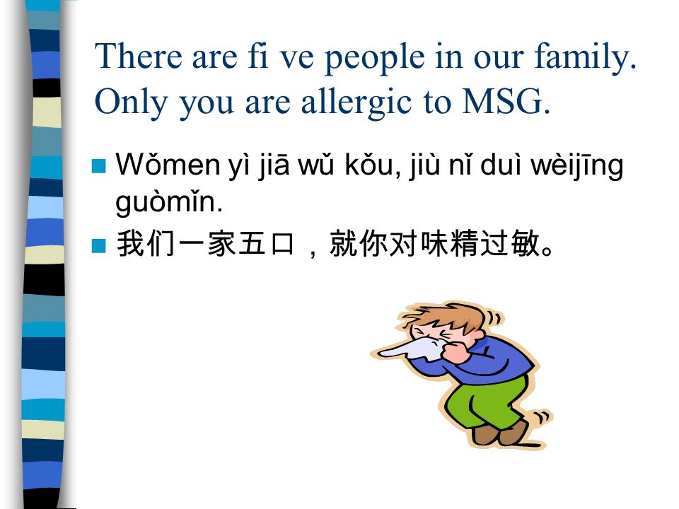There are fi ve people in our family. Only you are allergic to MSG.
