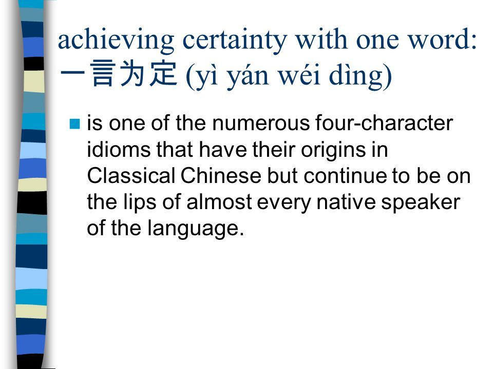 achieving certainty with one word: 一言为定 (yì yán wéi dìng) is one of the numerous four-character idioms that have their origins in Classical Chinese but continue to be on the lips of almost every native speaker of the language.