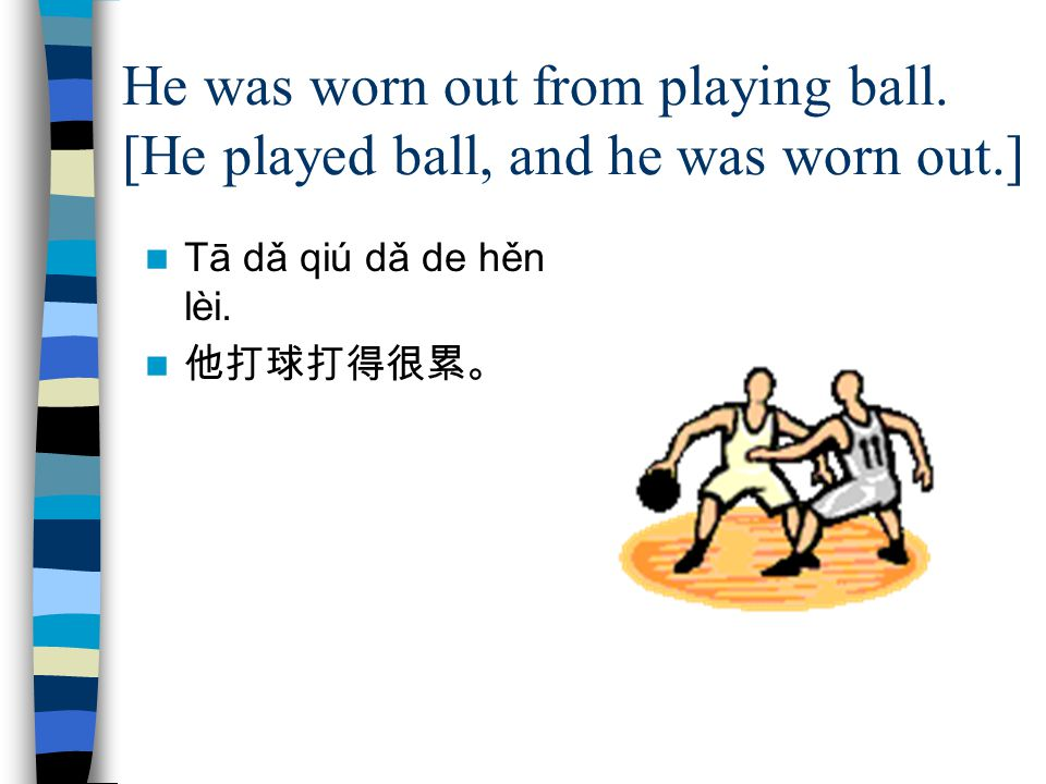 He was worn out from playing ball. [He played ball, and he was worn out.] Tā dǎ qiú dǎ de hěn lèi.